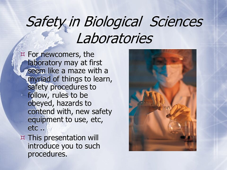 Safety in Biological Sciences Laboratories  For newcomers, the laboratory may at first seem like a maze with a myriad of things to learn, safety procedures to follow, rules to be obeyed, hazards to contend with, new safety equipment to use, etc, etc..