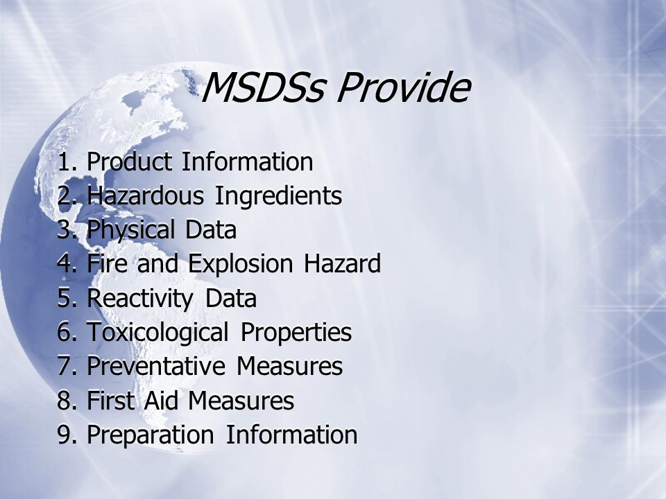 MSDSs Provide 1. Product Information 2. Hazardous Ingredients 3. Physical Data 4. Fire and Explosion Hazard 5. Reactivity Data 6. Toxicological Proper