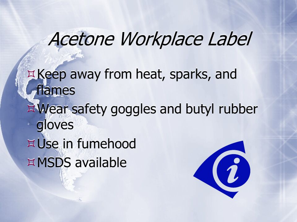 Acetone Workplace Label  Keep away from heat, sparks, and flames  Wear safety goggles and butyl rubber gloves  Use in fumehood  MSDS available  Keep away from heat, sparks, and flames  Wear safety goggles and butyl rubber gloves  Use in fumehood  MSDS available
