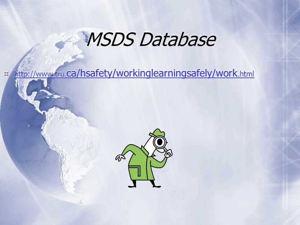 MSDS Database  http://www.tru. ca/hsafety/workinglearningsafely/work.html http://www.tru. ca/hsafety/workinglearningsafely/work.html