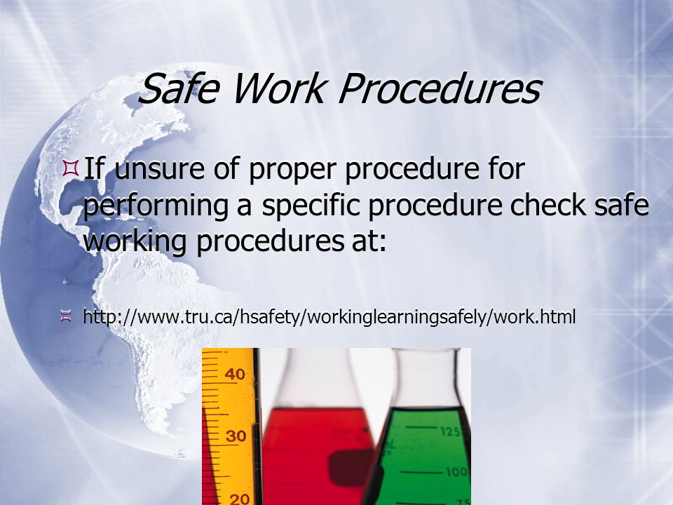 Safe Work Procedures  If unsure of proper procedure for performing a specific procedure check safe working procedures at:  http://www.tru.ca/hsafety