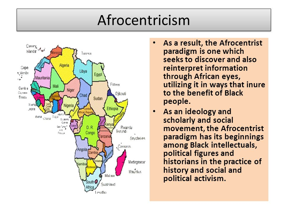 Afrocentricism As a result, the Afrocentrist paradigm is one which seeks to discover and also reinterpret information through African eyes, utilizing it in ways that inure to the benefit of Black people.