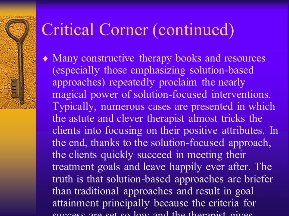 Critical Corner (continued)  Many constructive therapy books and resources (especially those emphasizing solution-based approaches) repeatedly proclaim the nearly magical power of solution-focused interventions.