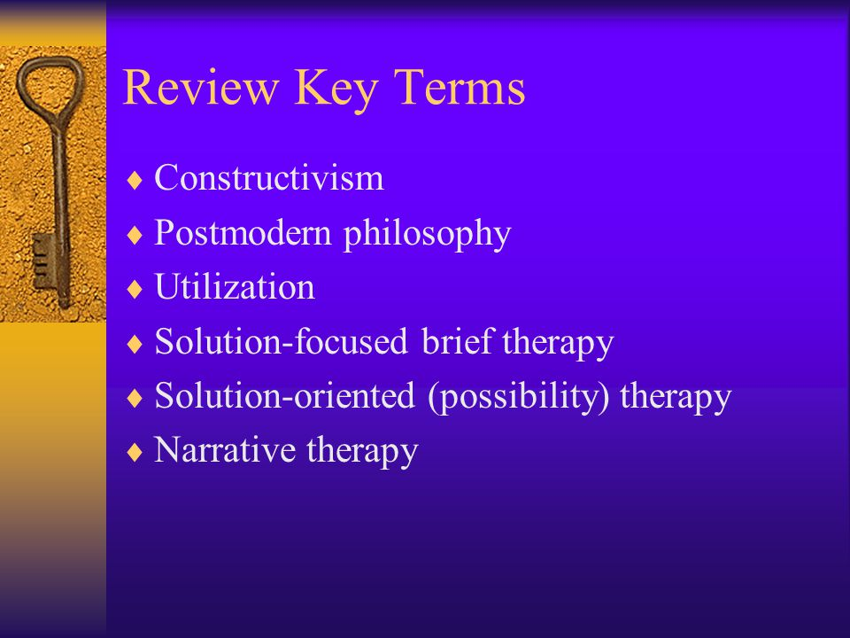 Review Key Terms  Constructivism  Postmodern philosophy  Utilization  Solution-focused brief therapy  Solution-oriented (possibility) therapy  Narrative therapy