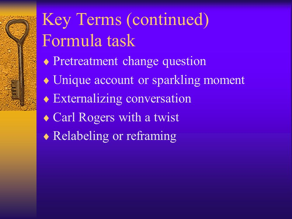 Key Terms (continued) Formula task  Pretreatment change question  Unique account or sparkling moment  Externalizing conversation  Carl Rogers with a twist  Relabeling or reframing