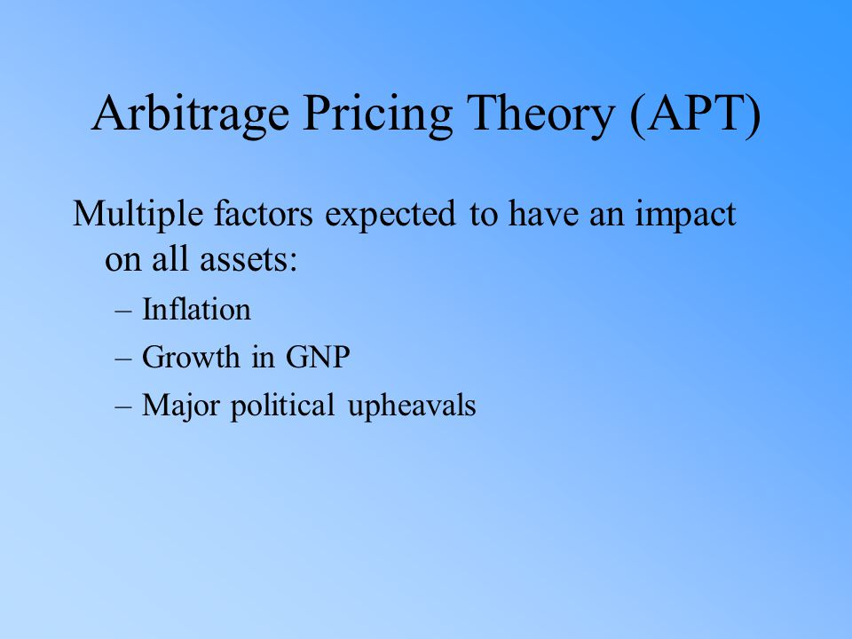 Arbitrage Pricing Theory (APT) Multiple factors expected to have an impact on all assets: –Inflation –Growth in GNP –Major political upheavals