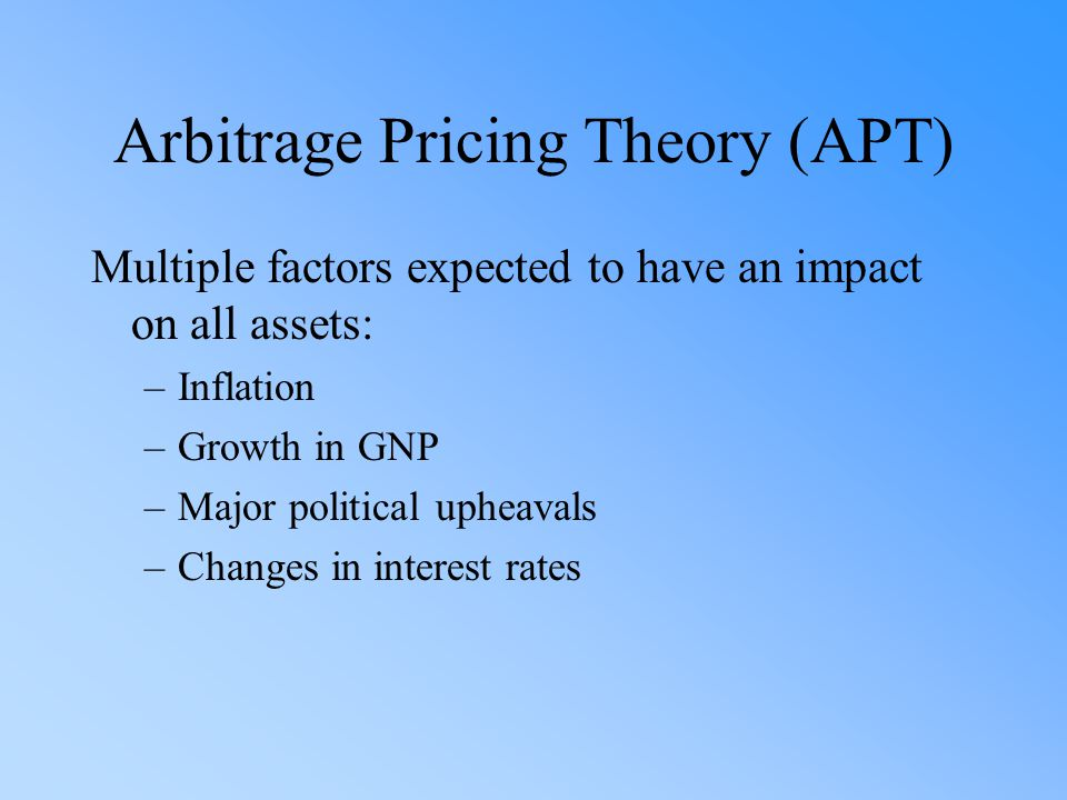 Arbitrage Pricing Theory (APT) Multiple factors expected to have an impact on all assets: –Inflation –Growth in GNP –Major political upheavals –Changes in interest rates