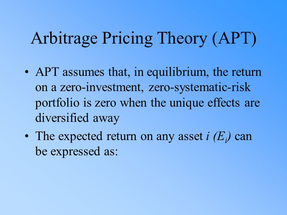 Arbitrage Pricing Theory (APT) APT assumes that, in equilibrium, the return on a zero-investment, zero-systematic-risk portfolio is zero when the unique effects are diversified away The expected return on any asset i (E i ) can be expressed as:
