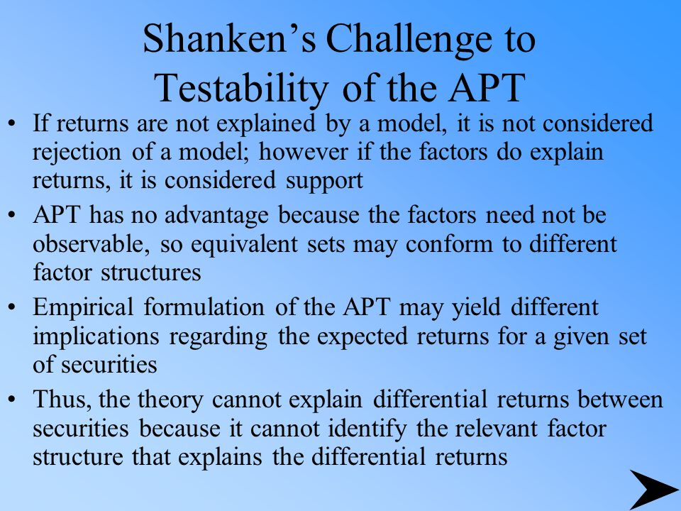 Shanken's Challenge to Testability of the APT If returns are not explained by a model, it is not considered rejection of a model; however if the factors do explain returns, it is considered support APT has no advantage because the factors need not be observable, so equivalent sets may conform to different factor structures Empirical formulation of the APT may yield different implications regarding the expected returns for a given set of securities Thus, the theory cannot explain differential returns between securities because it cannot identify the relevant factor structure that explains the differential returns