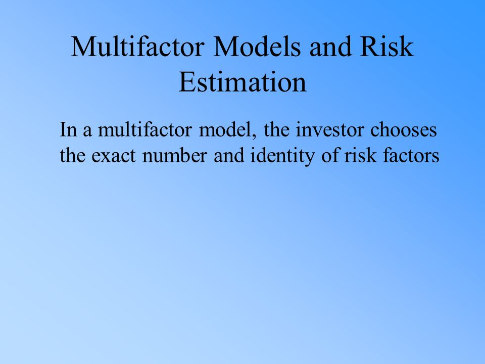 Multifactor Models and Risk Estimation In a multifactor model, the investor chooses the exact number and identity of risk factors