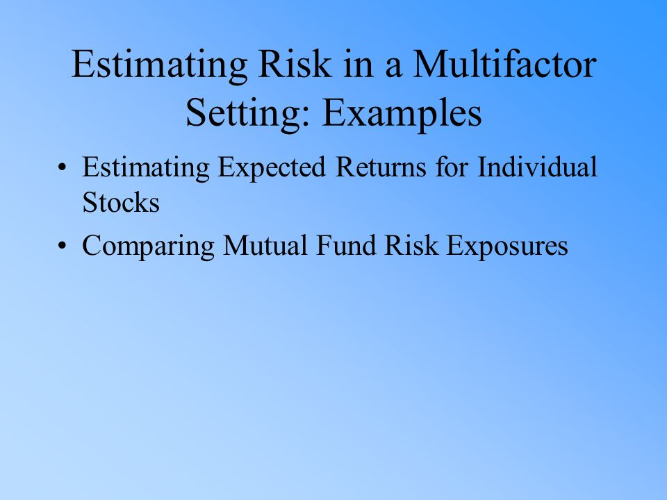 Estimating Risk in a Multifactor Setting: Examples Estimating Expected Returns for Individual Stocks Comparing Mutual Fund Risk Exposures