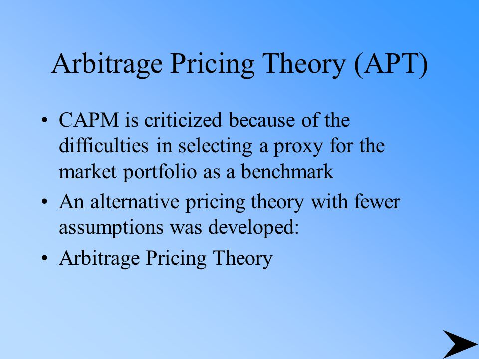 Arbitrage Pricing Theory (APT) CAPM is criticized because of the difficulties in selecting a proxy for the market portfolio as a benchmark An alternat