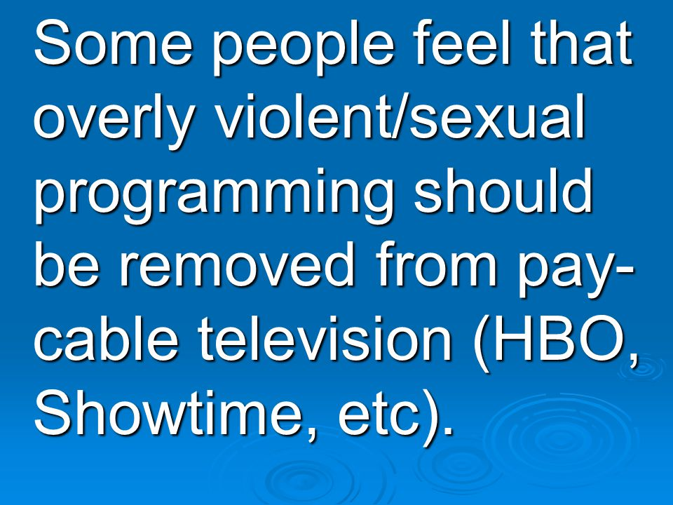 Some people feel that overly violent/sexual programming should be removed from pay- cable television (HBO, Showtime, etc).