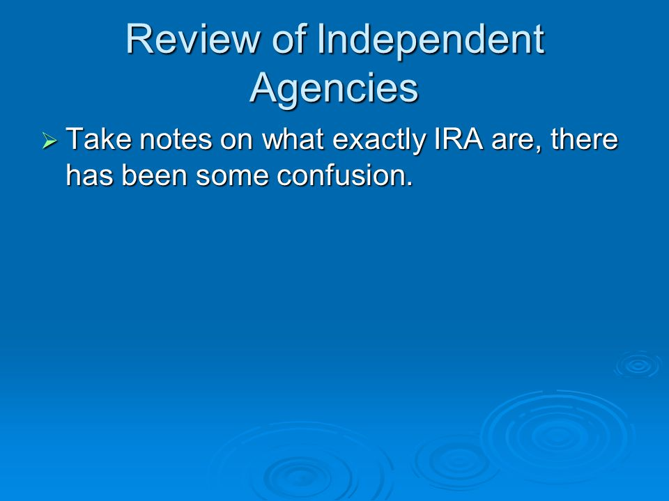 Review of Independent Agencies  Take notes on what exactly IRA are, there has been some confusion.