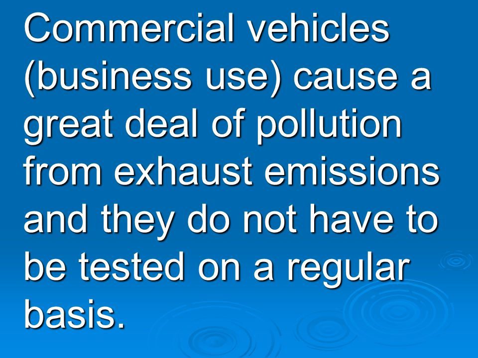 Commercial vehicles (business use) cause a great deal of pollution from exhaust emissions and they do not have to be tested on a regular basis.