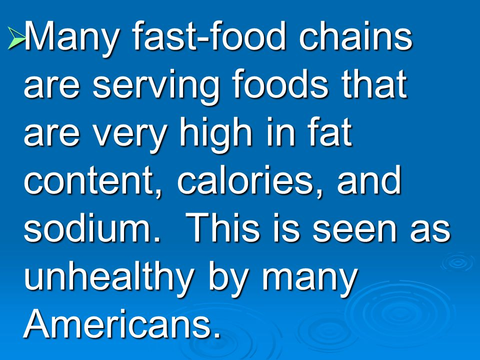  Many fast-food chains are serving foods that are very high in fat content, calories, and sodium.