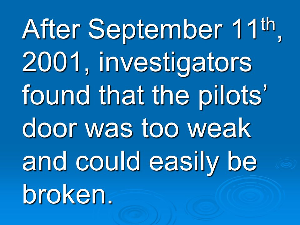 After September 11 th, 2001, investigators found that the pilots' door was too weak and could easily be broken.