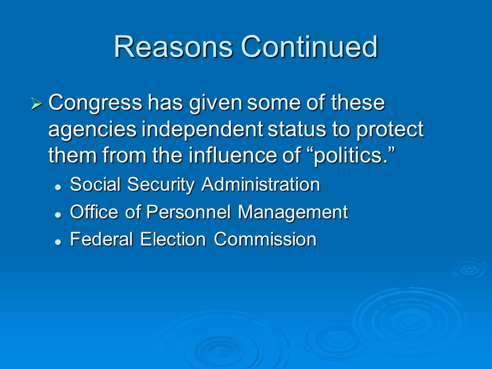 Reasons Continued  Congress has given some of these agencies independent status to protect them from the influence of politics. Social Security Administration Social Security Administration Office of Personnel Management Office of Personnel Management Federal Election Commission Federal Election Commission