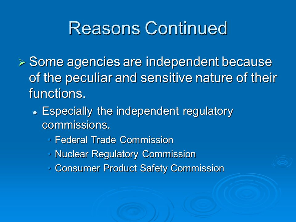 Reasons Continued  Some agencies are independent because of the peculiar and sensitive nature of their functions.