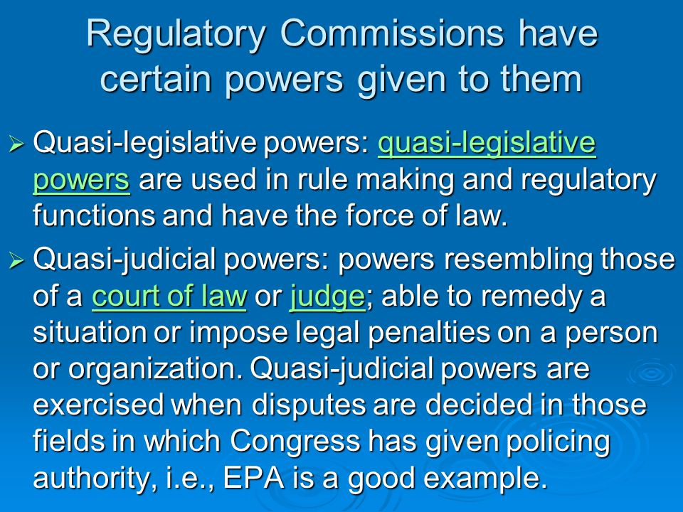 Regulatory Commissions have certain powers given to them  Quasi-legislative powers: quasi-legislative powers are used in rule making and regulatory functions and have the force of law.