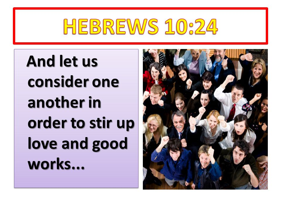 And let us consider one another in order to stir up love and good works...