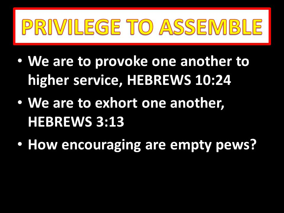 We are to provoke one another to higher service, HEBREWS 10:24 We are to provoke one another to higher service, HEBREWS 10:24 We are to exhort one another, HEBREWS 3:13 We are to exhort one another, HEBREWS 3:13 How encouraging are empty pews.