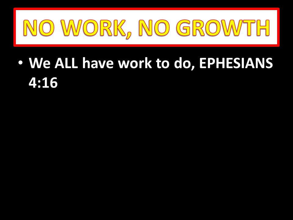 We ALL have work to do, EPHESIANS 4:16 We ALL have work to do, EPHESIANS 4:16
