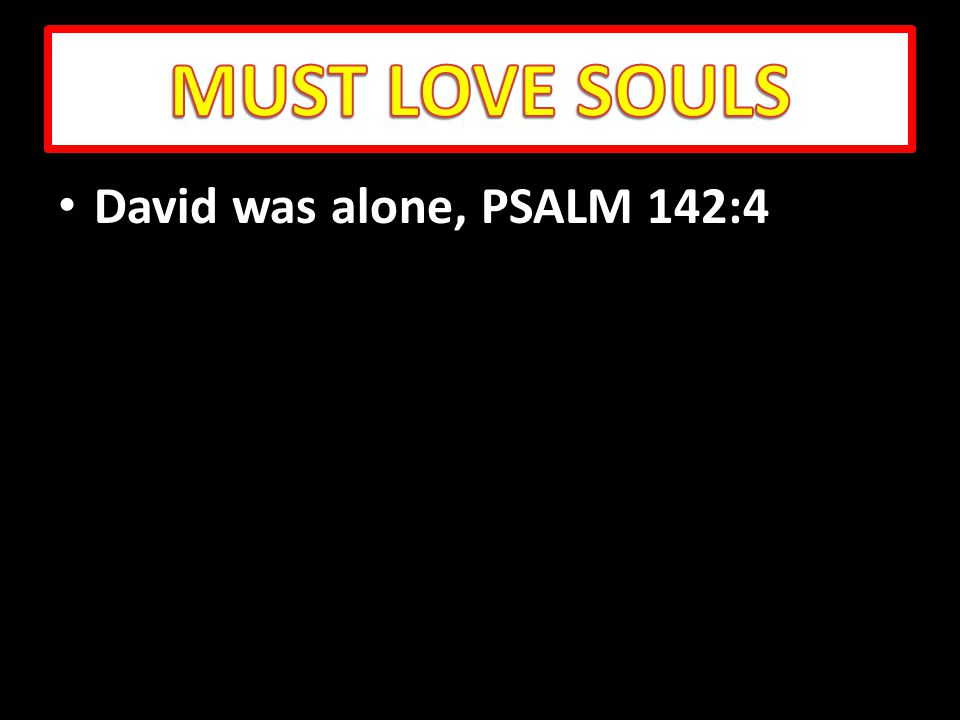 David was alone, PSALM 142:4 David was alone, PSALM 142:4