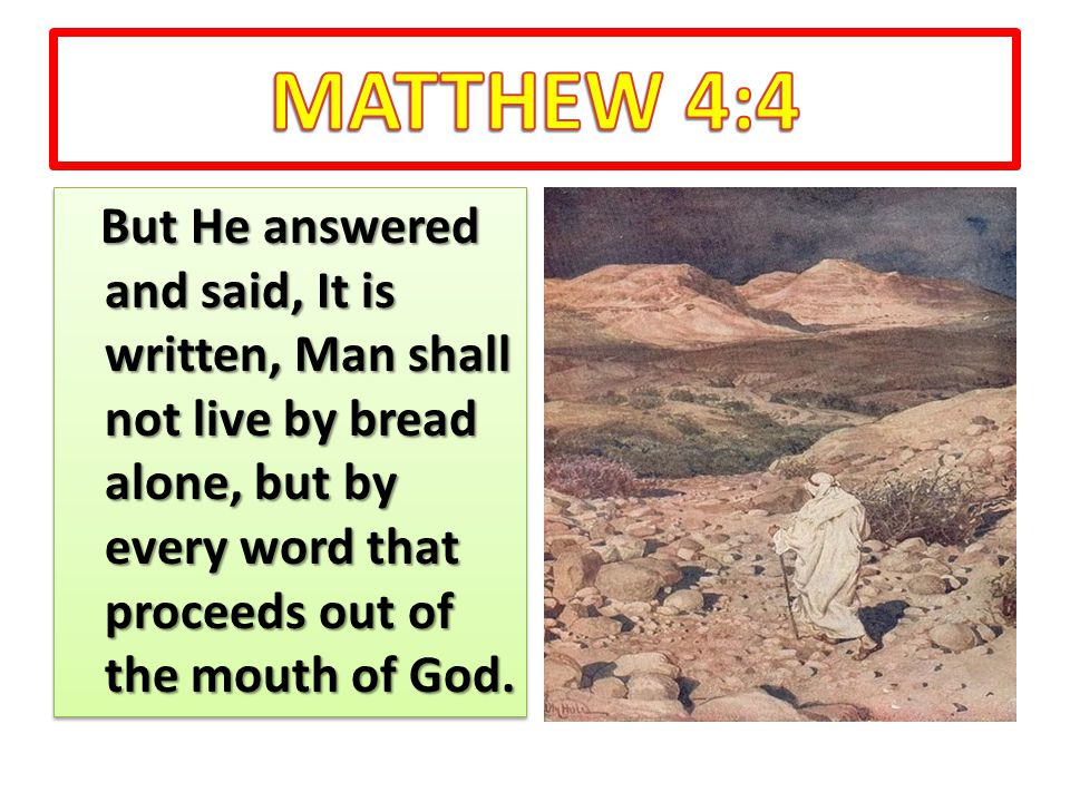 But He answered and said, It is written, Man shall not live by bread alone, but by every word that proceeds out of the mouth of God.