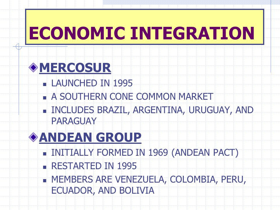 ECONOMIC INTEGRATION MERCOSUR LAUNCHED IN 1995 A SOUTHERN CONE COMMON MARKET INCLUDES BRAZIL, ARGENTINA, URUGUAY, AND PARAGUAY ANDEAN GROUP INITIALLY