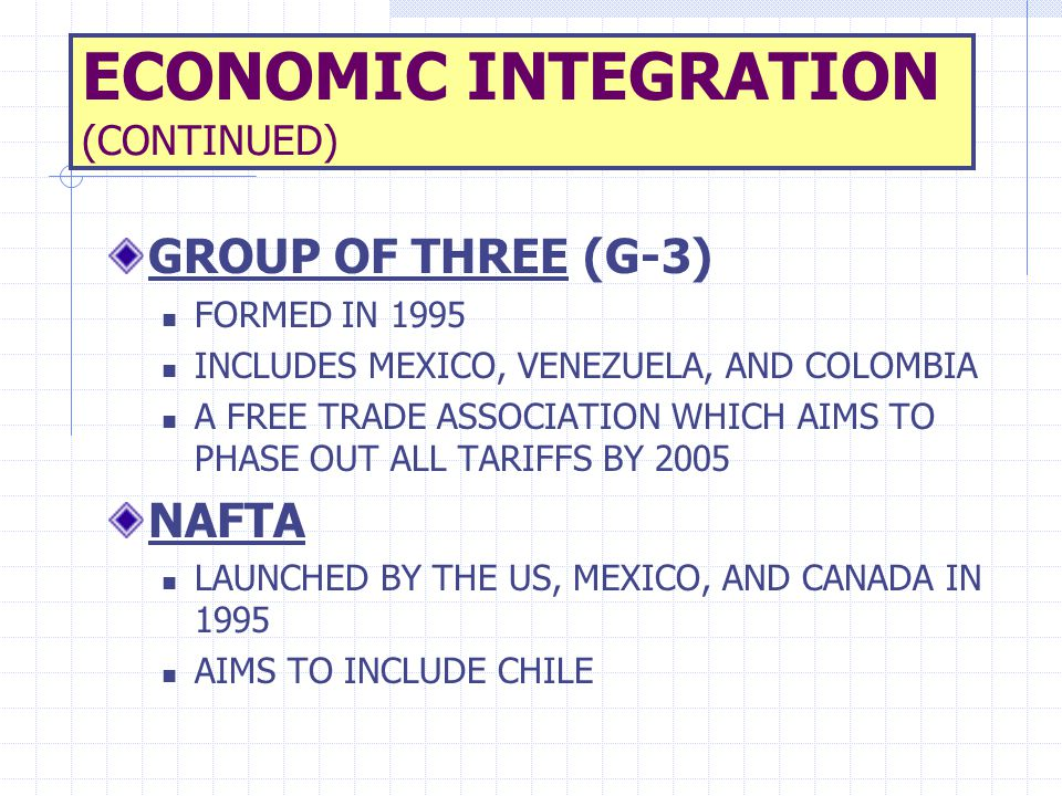 ECONOMIC INTEGRATION (CONTINUED) GROUP OF THREE (G-3) FORMED IN 1995 INCLUDES MEXICO, VENEZUELA, AND COLOMBIA A FREE TRADE ASSOCIATION WHICH AIMS TO P