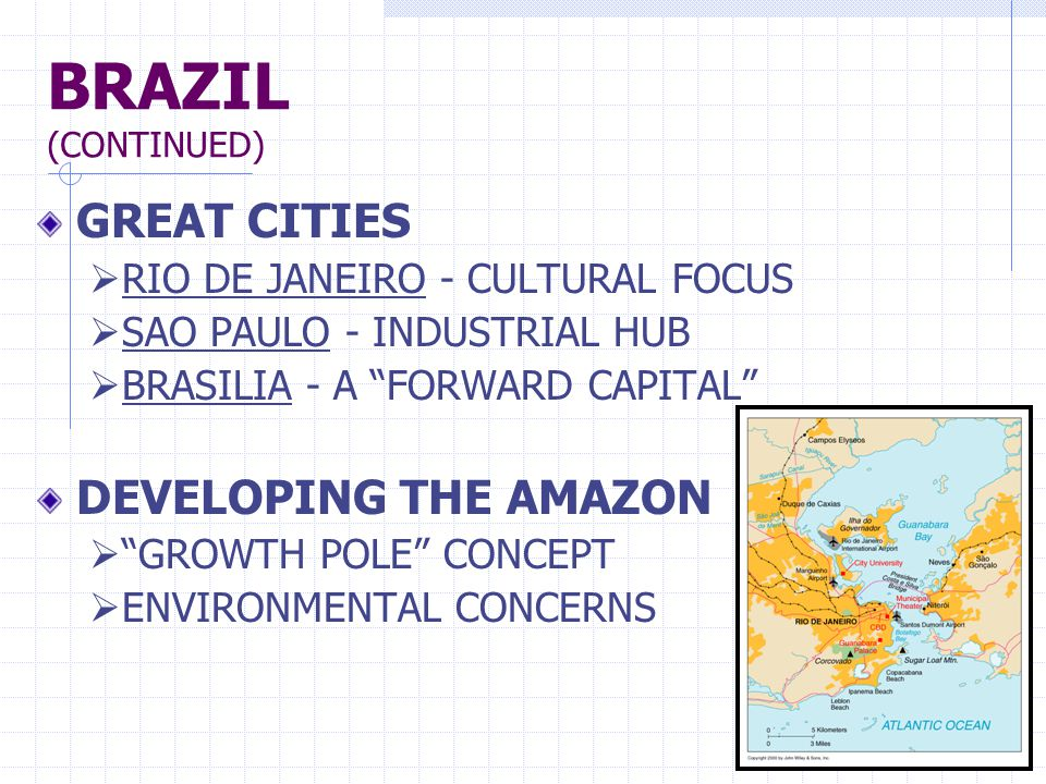 BRAZIL (CONTINUED) GREAT CITIES  RIO DE JANEIRO - CULTURAL FOCUS  SAO PAULO - INDUSTRIAL HUB  BRASILIA - A FORWARD CAPITAL DEVELOPING THE AMAZON  GROWTH POLE CONCEPT  ENVIRONMENTAL CONCERNS