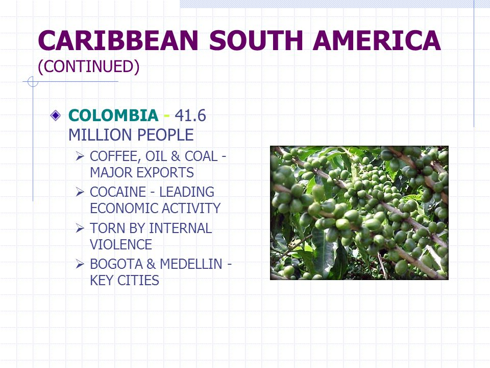 CARIBBEAN SOUTH AMERICA (CONTINUED) COLOMBIA - 41.6 MILLION PEOPLE  COFFEE, OIL & COAL - MAJOR EXPORTS  COCAINE - LEADING ECONOMIC ACTIVITY  TORN B