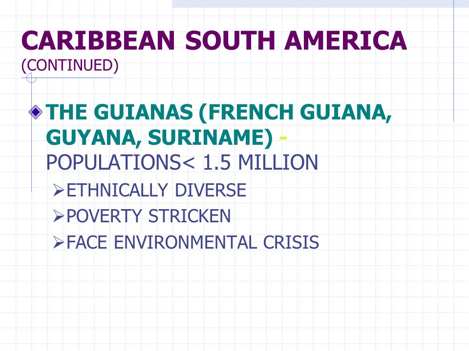 CARIBBEAN SOUTH AMERICA (CONTINUED) THE GUIANAS (FRENCH GUIANA, GUYANA, SURINAME) - POPULATIONS< 1.5 MILLION  ETHNICALLY DIVERSE  POVERTY STRICKEN  FACE ENVIRONMENTAL CRISIS