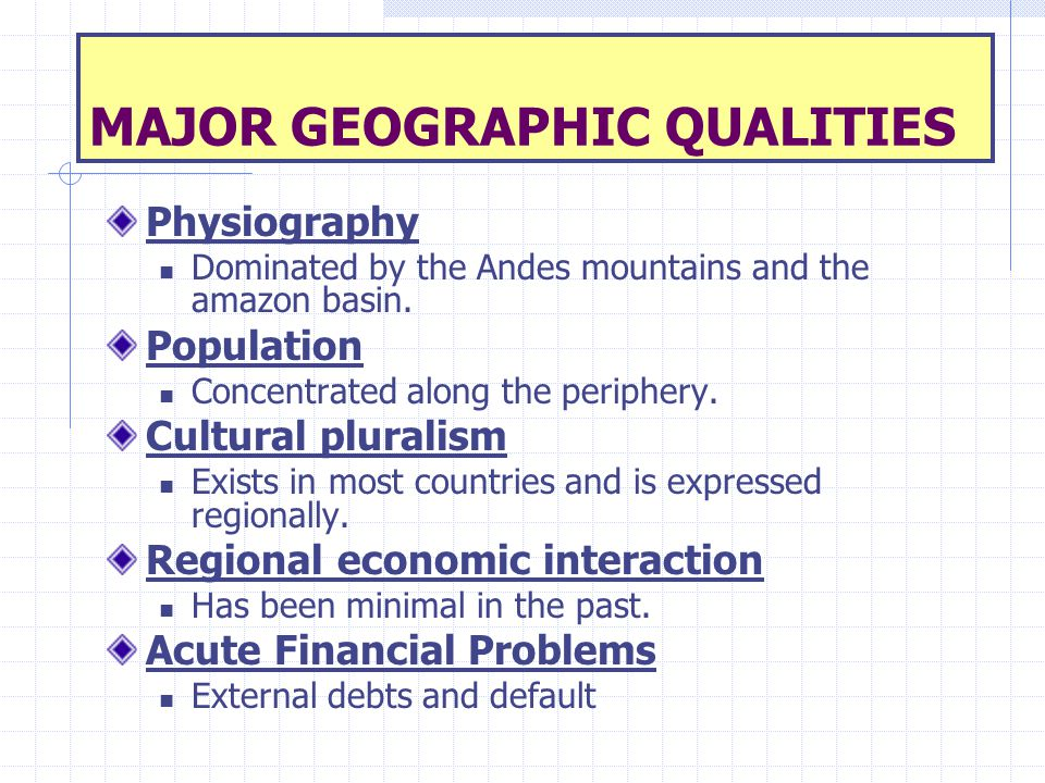 MAJOR GEOGRAPHIC QUALITIES Physiography Dominated by the Andes mountains and the amazon basin. Population Concentrated along the periphery. Cultural p