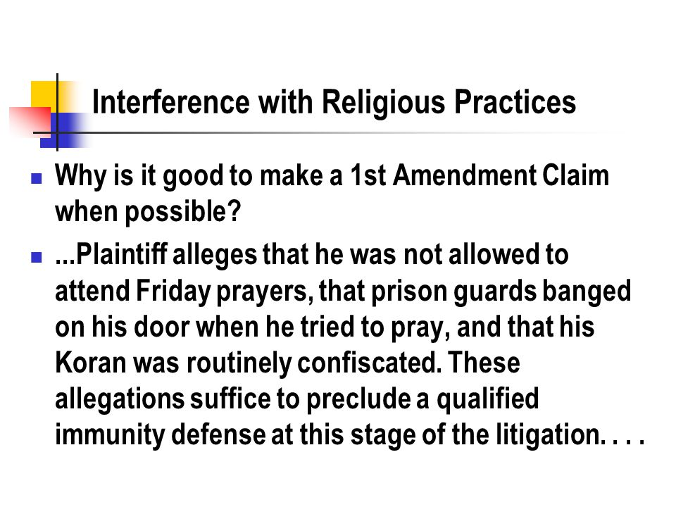 Interference with Religious Practices Why is it good to make a 1st Amendment Claim when possible ...Plaintiff alleges that he was not allowed to attend Friday prayers, that prison guards banged on his door when he tried to pray, and that his Koran was routinely confiscated.