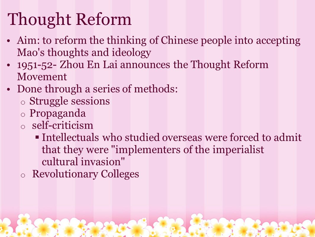 Thought Reform Aim: to reform the thinking of Chinese people into accepting Mao's thoughts and ideology 1951-52- Zhou En Lai announces the Thought Ref