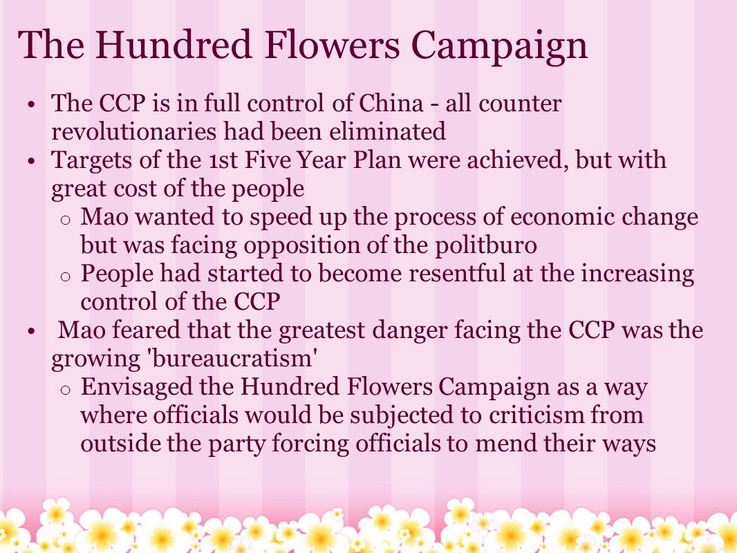 Mao s motives Historians have generally been divided into two schools of thought: o The Hundred flowers was a trap set by Mao to highlight the anti communist elements amongst the intellectuals o The campaign was launched for the good of China and it was a serious error of judgement