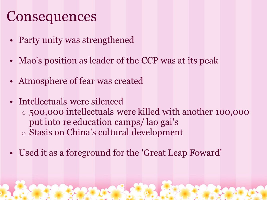 Consequences Party unity was strengthened Mao's position as leader of the CCP was at its peak Atmosphere of fear was created Intellectuals were silenc