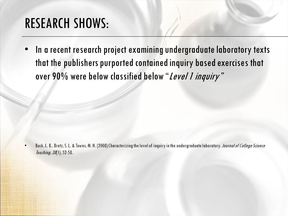 RESEARCH SHOWS: In a recent research project examining undergraduate laboratory texts that the publishers purported contained inquiry based exercises that over 90% were below classified below Level 1 inquiry Buck, L.
