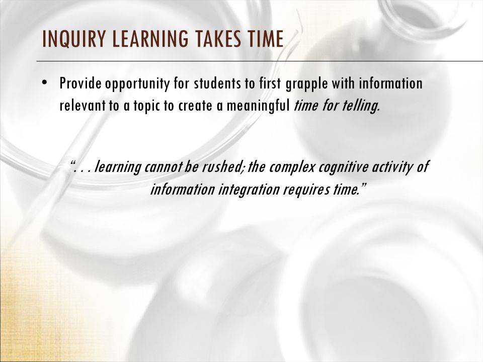 INQUIRY LEARNING TAKES TIME Provide opportunity for students to first grapple with information relevant to a topic to create a meaningful time for telling.