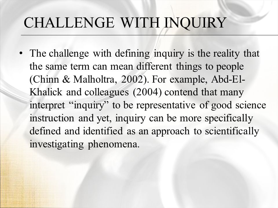 CHALLENGE WITH INQUIRY The challenge with defining inquiry is the reality that the same term can mean different things to people (Chinn & Malholtra, 2002).