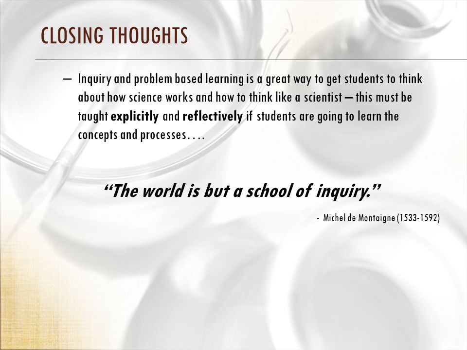 CLOSING THOUGHTS – Inquiry and problem based learning is a great way to get students to think about how science works and how to think like a scientist – this must be taught explicitly and reflectively if students are going to learn the concepts and processes….