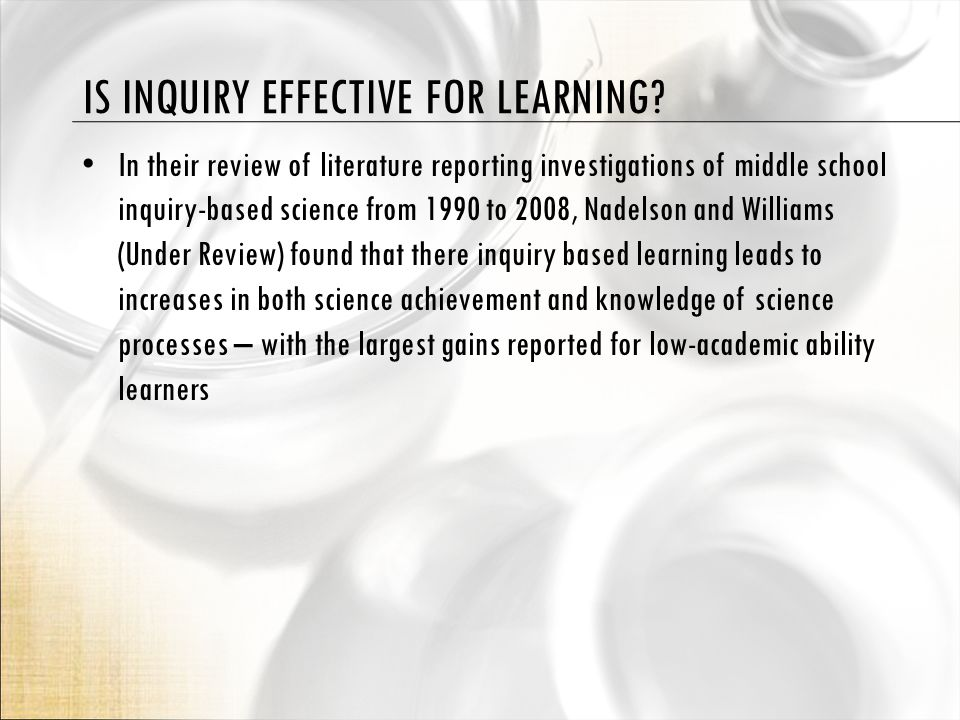 DISCONNECT WITH TEACHING INQUIRY We expect teachers to teach using inquiry practices in STEM and yet very few teachers have had authentic inquiry experiences upon which to base their practice (Southerland, Nadelson, Sowell, Under Review) However, guided or scaffolded higher levels of inquiry may be very effectively used with novice learners (Nadelson, 2009)
