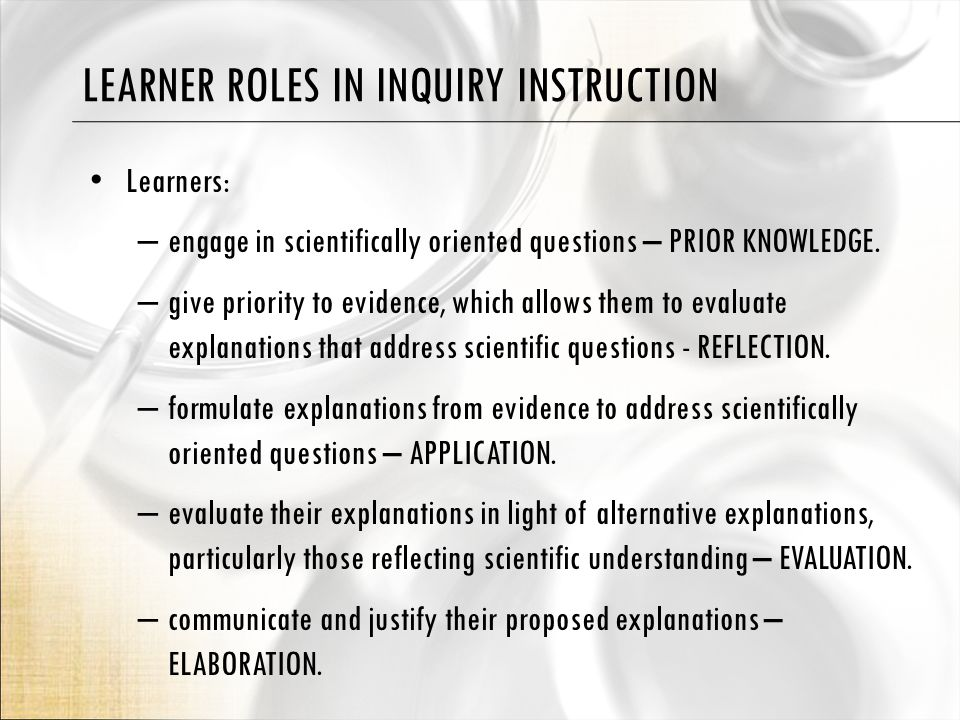 LEARNER ROLES IN INQUIRY INSTRUCTION Learners: – engage in scientifically oriented questions – PRIOR KNOWLEDGE.