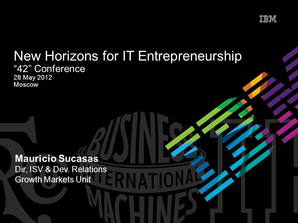 "Mauricio Sucasas Dir, ISV & Dev. Relations Growth Markets Unit New Horizons for IT Entrepreneurship ""42"" Conference 28 May 2012 Moscow"