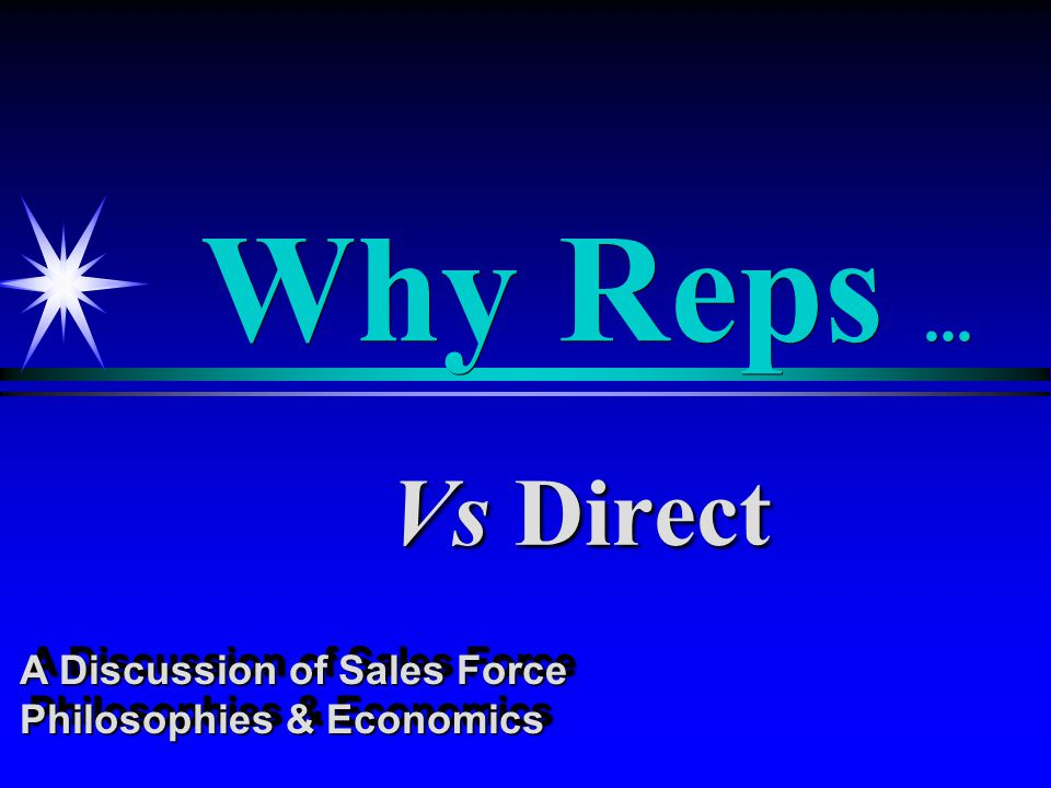 Why Reps... Vs Direct A Discussion of Sales Force Philosophies & Economics