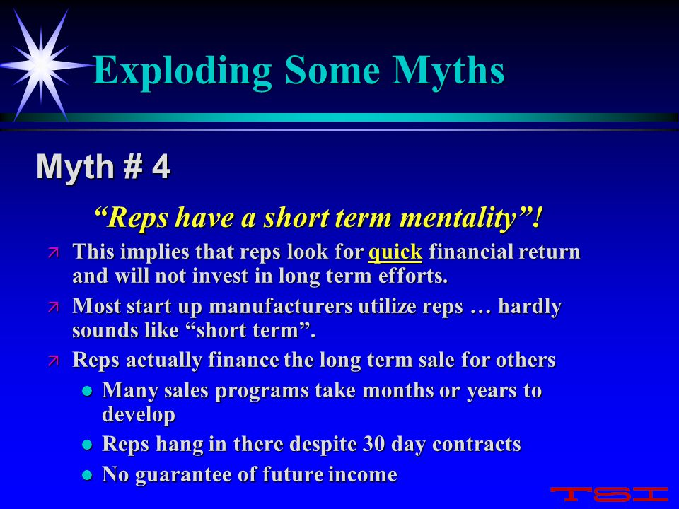 "Exploding Some Myths ""Reps have a short term mentality""! ""Reps have a short term mentality""! ä This implies that reps look for quick financial return"