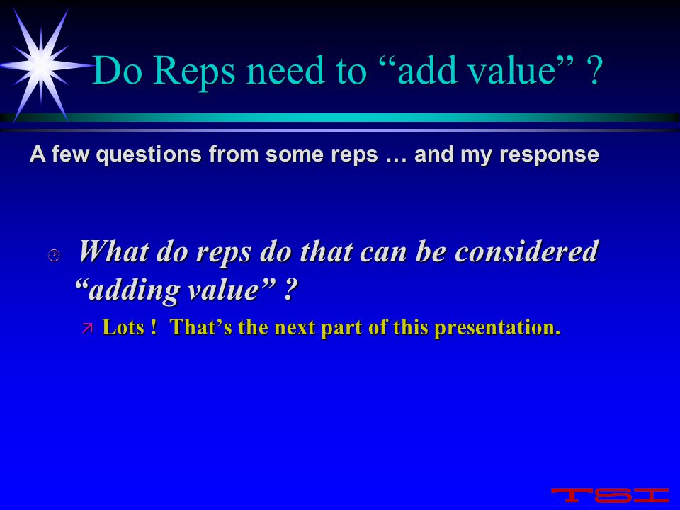 "Do Reps need to ""add value"" ? ¸ What do reps do that can be considered ""adding value"" ? ä Lots ! That's the next part of this presentation. A few ques"