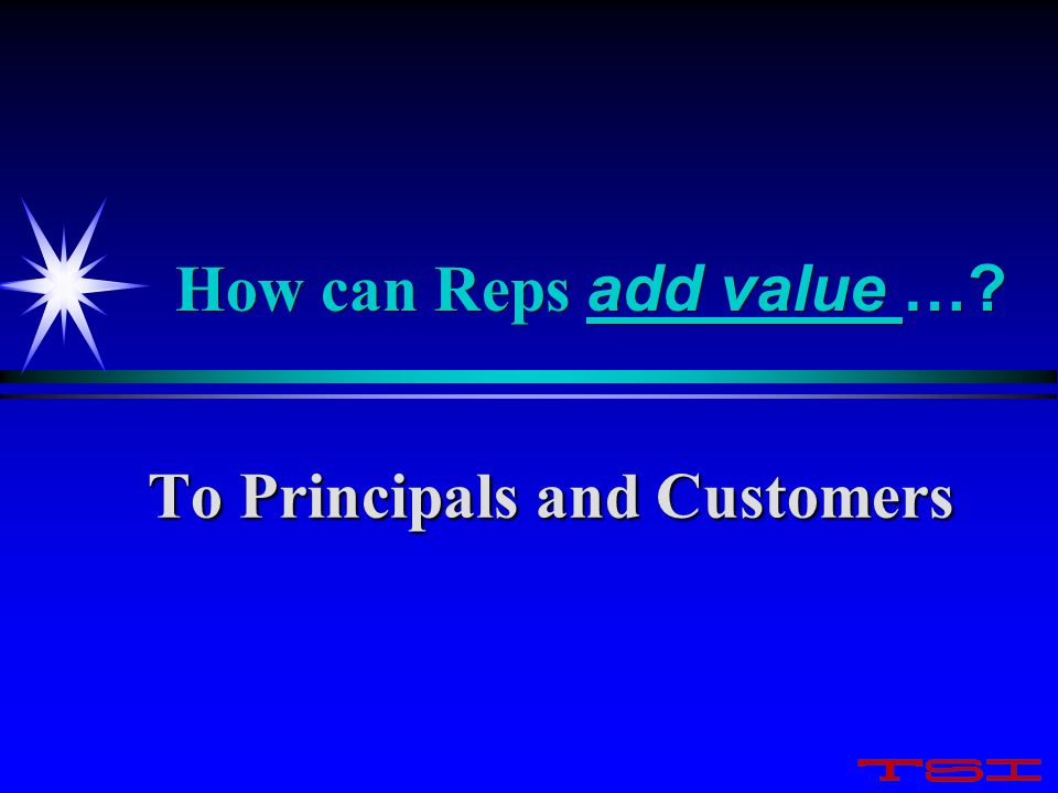 How can Reps add value …? To Principals and Customers